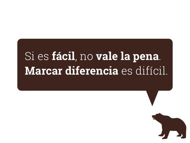 Si es fácil, no vale la pena. Marcar diferencia es difícil.