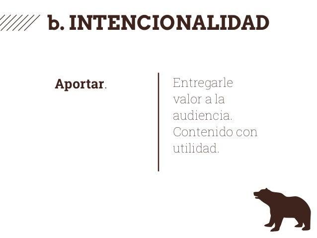 b. INTENCIONALIDAD Aportar. Entregarle valor a la audiencia. Contenido con utilidad.