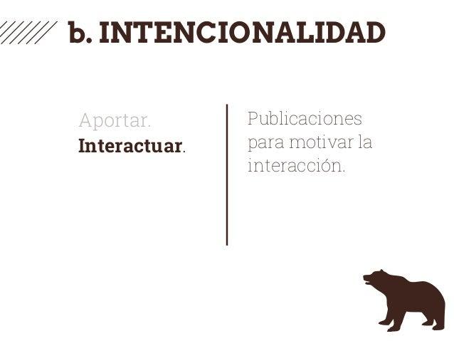 b. INTENCIONALIDAD Aportar. Interactuar. Publicaciones para motivar la interacción.