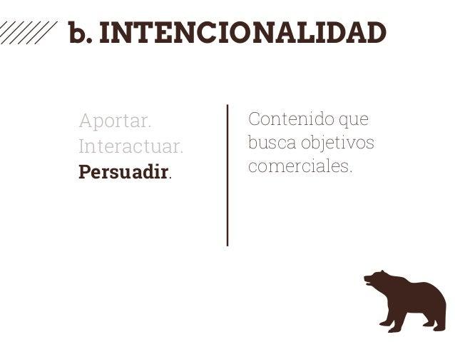 b. INTENCIONALIDAD Aportar. Interactuar. Persuadir. Contenido que busca objetivos comerciales.