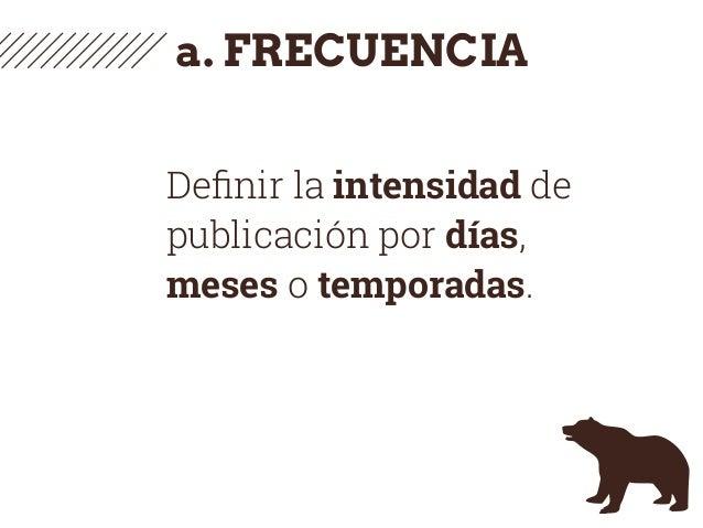 a. FRECUENCIA Definir la intensidad de publicación por días, meses o temporadas.