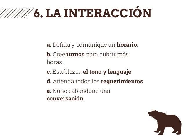 6. LA INTERACCIÓN a. Defina y comunique un horario. b. Cree turnos para cubrir más horas. c. Establezca el tono y lenguaje....