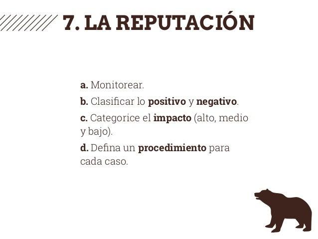 7. LA REPUTACIÓN a. Monitorear. b. Clasificar lo positivo y negativo. c. Categorice el impacto (alto, medio y bajo). d. Defi...
