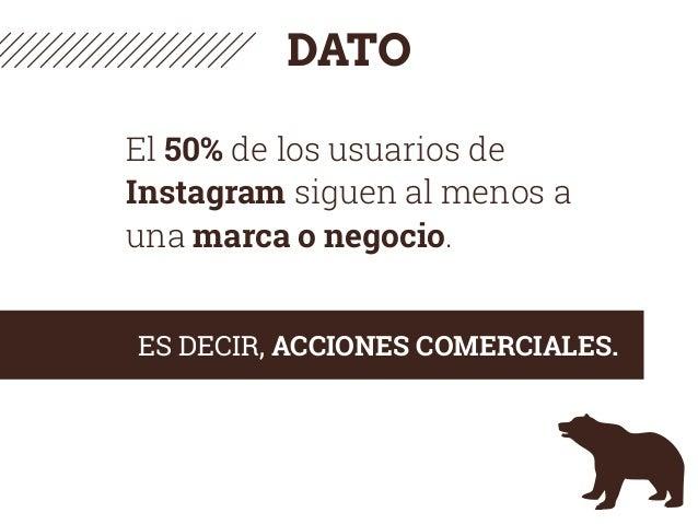 DATO El 50% de los usuarios de Instagram siguen al menos a una marca o negocio. ES DECIR, ACCIONES COMERCIALES.