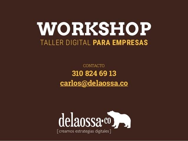 WORKSHOP TALLER DIGITAL PARA EMPRESAS CONTACTO 310 824 69 13 carlos@delaossa.co