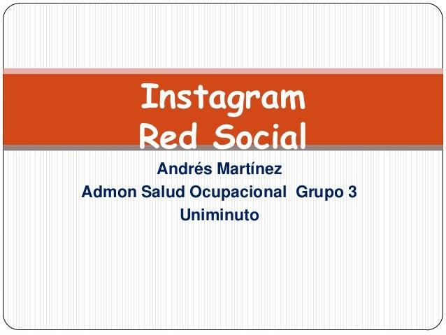 Instagram      Red Social        Andrés MartínezAdmon Salud Ocupacional Grupo 3          Uniminuto