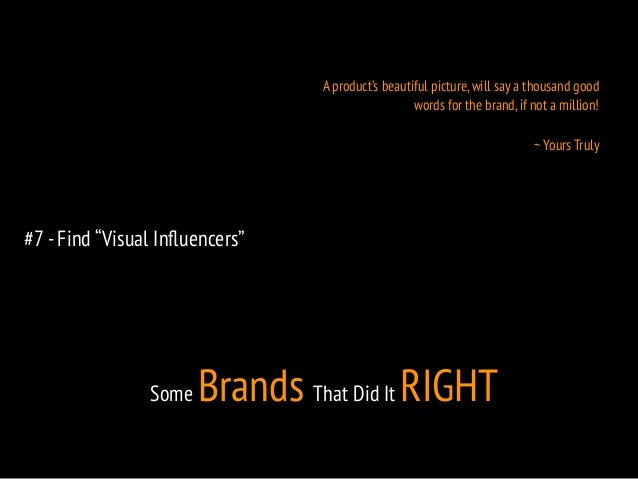 """#7 - Find """"Visual Influencers""""  A product's beautiful picture, will say a thousand good  words for the brand, if not a mil..."""
