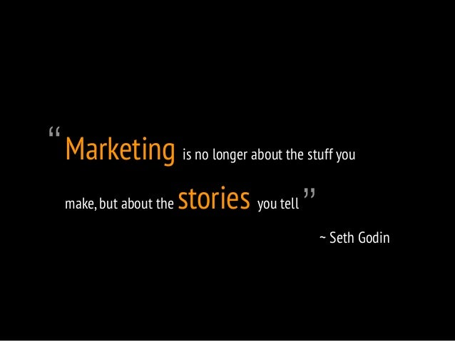 """Marketing is no longer about the stuff you  make, but about the stories you tell  ~ Seth Godin  """"  """""""