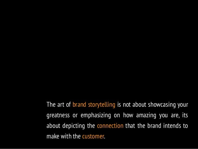The art of brand storytelling is not about showcasing your  greatness or emphasizing on how amazing you are, its  about de...