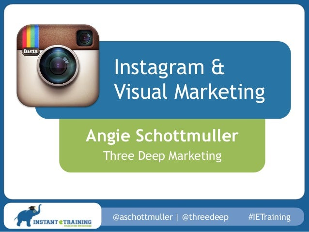Instagram & Visual Marketing Angie Schottmuller Three Deep Marketing  @aschottmuller | @threedeep  #IETraining