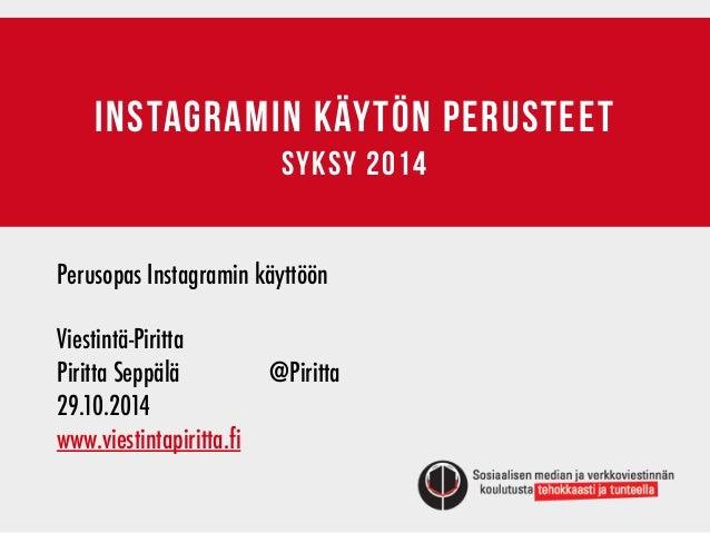 INSTAGRAMIN KÄYTÖN PERUSTEET  syksy 2014  Perusopas Instagramin käyttöön  !  Viestintä-Piritta  Piritta Seppälä @Piritta  ...