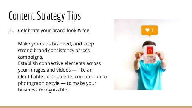 Content Strategy Tips 2. Celebrate your brand look & feel Make your ads branded, and keep strong brand consistency across ...
