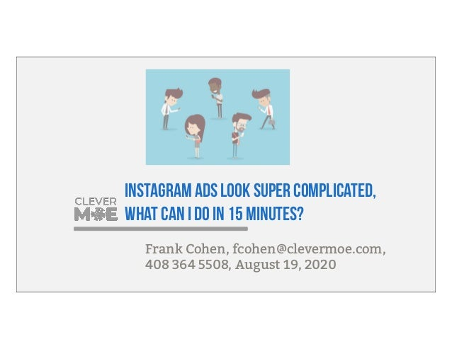 Instagram ads look super complicated, what can I do in 15 minutes? Frank Cohen, fcohen@clevermoe.com, 408 364 5508, August...