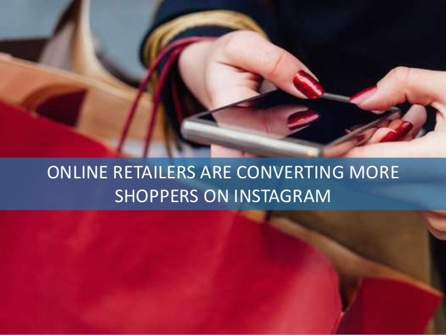 Advertising Automation Software ONLINE RETAILERS ARE CONVERTING MORE SHOPPERS ON INSTAGRAM