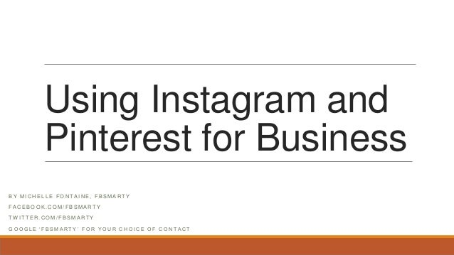 Using Instagram and Pinterest for Business B Y M I C H E L L E F O N T A I N E , F B S M A R T Y F A C E B O O K . C O M /...