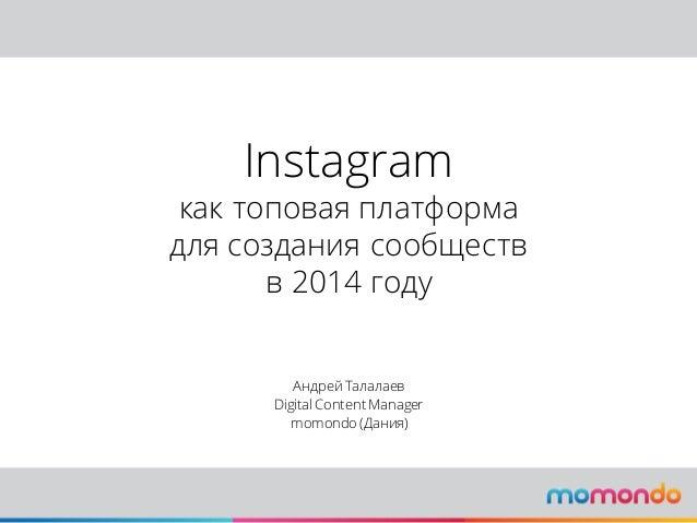 Instagram как топовая платформа для создания сообществ в 2014 году Андрей Талалаев Digital Content Manager momondo (Дания)