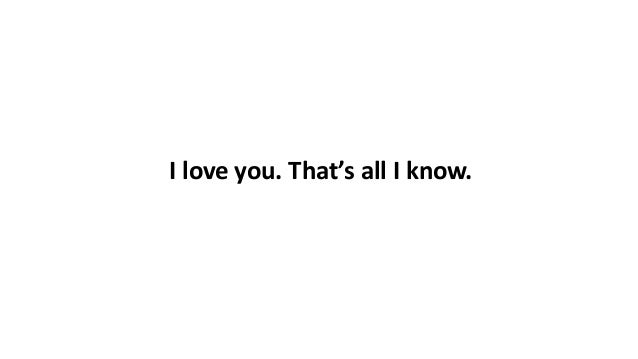 I love you. That's all I know.
