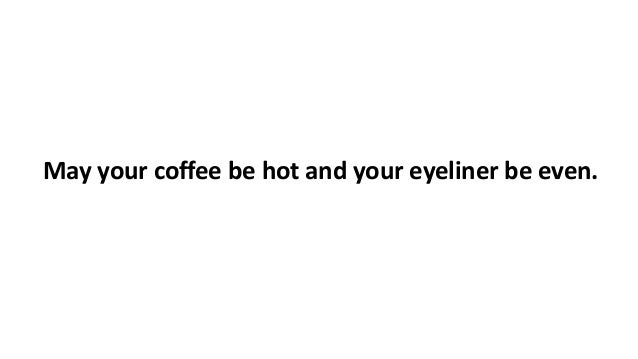 May your coffee be hot and your eyeliner be even.