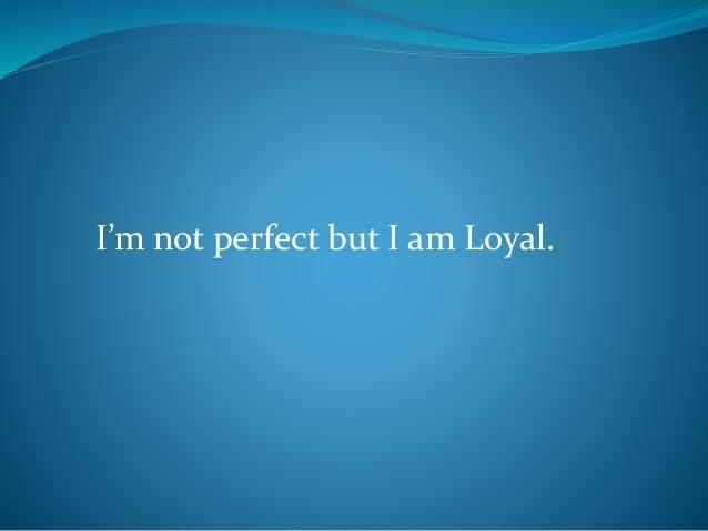 I'm not perfect but I am Loyal.