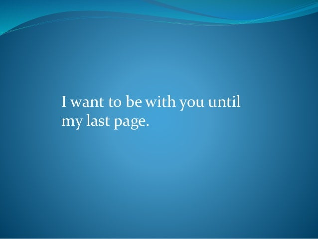 I want to be with you until my last page.