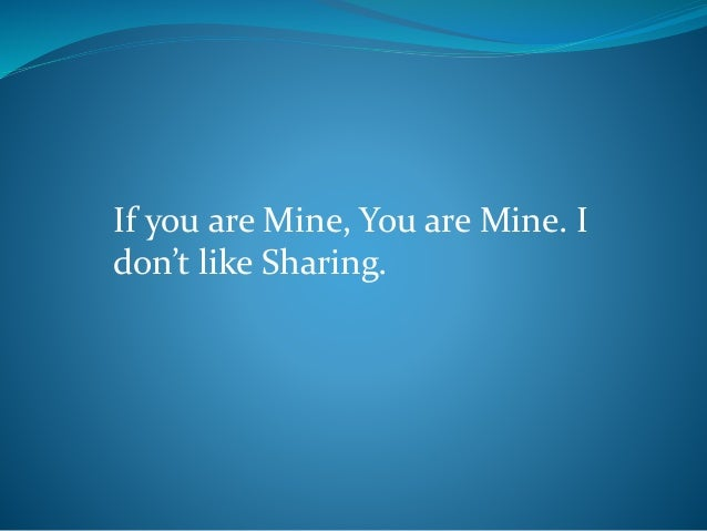 If you are Mine, You are Mine. I don't like Sharing.