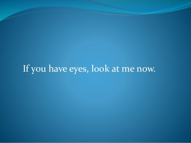If you have eyes, look at me now.