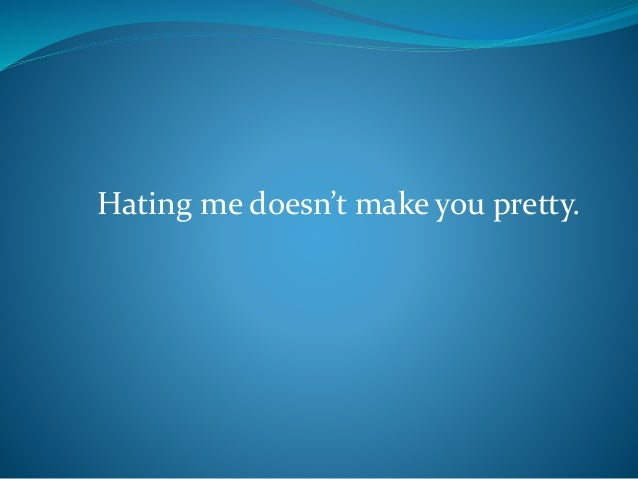 Hating me doesn't make you pretty.
