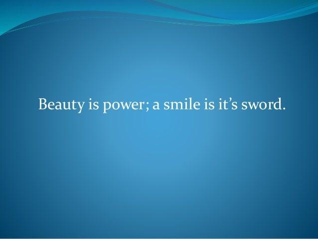 Beauty is power; a smile is it's sword.