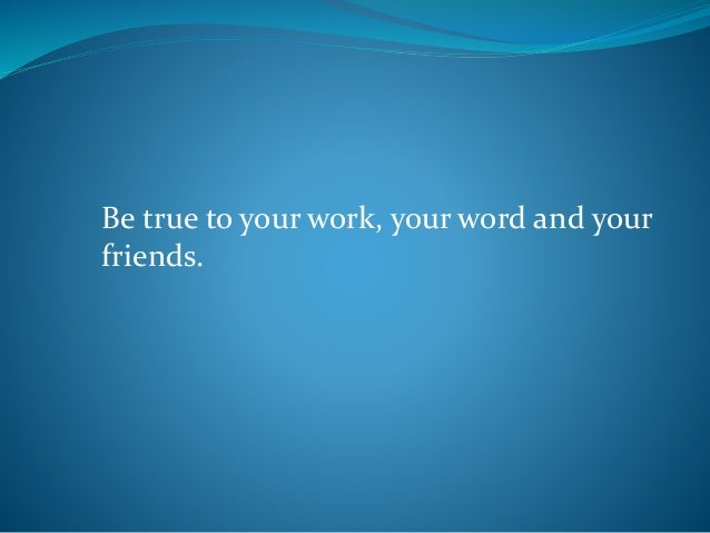 Be true to your work, your word and your friends.