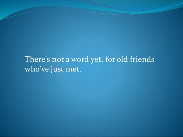 There's not a word yet, for old friends who've just met.