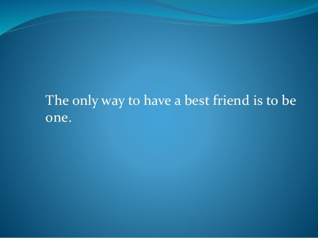 The only way to have a best friend is to be one.