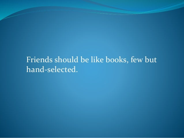 Friends should be like books, few but hand-selected.