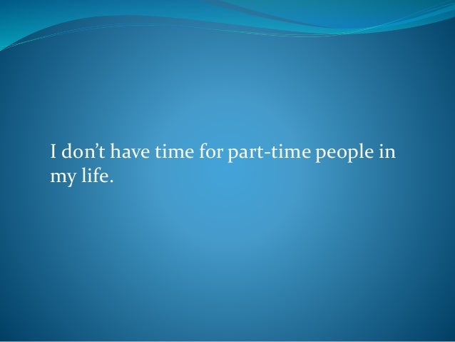 I don't have time for part-time people in my life.