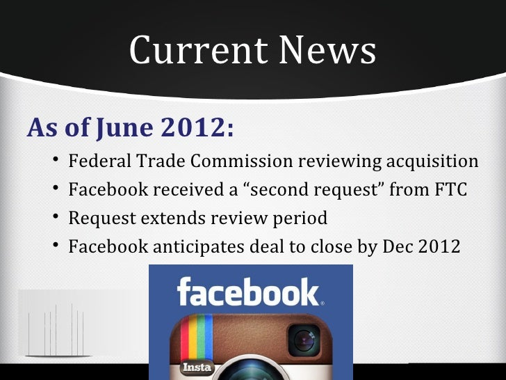 """Current NewsAs of June 2012: •   Federal Trade Commission reviewing acquisition •   Facebook received a """"second request"""" f..."""