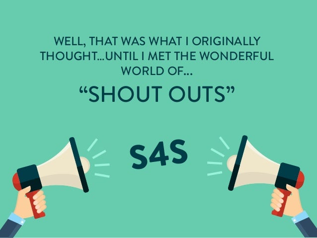"WELL, THAT WAS WHAT I ORIGINALLY THOUGHT…UNTIL I MET THE WONDERFUL WORLD OF... ""SHOUT OUTS"""