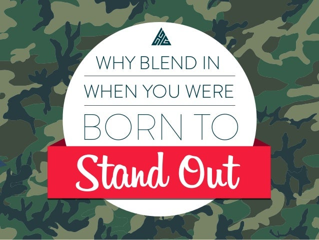 Why blend in when you were born to stand out? WHY BLEND IN WHEN YOU WERE BORN TO Stand Out