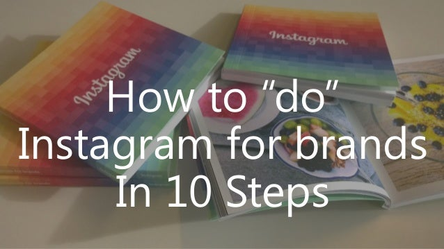 """How to """"do"""" Instagram for brands In 10 Steps"""