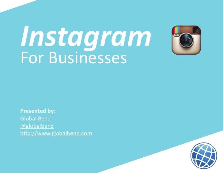 InstagramFor BusinessesPresented by:Global Bend@globalbendhttp://www.globalbend.com