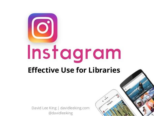 Instagram Effective Use for Libraries David Lee King | davidleeking.com @davidleeking