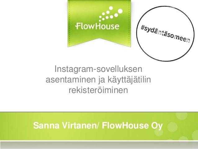 Instagram-sovelluksen asentaminen ja käyttäjätilin rekisteröiminen Sanna Virtanen/ FlowHouse Oy