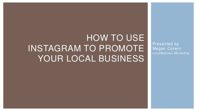 HOW TO USE    Presented byINSTAGRAM TO PROMOTE    Megan Corwin                        L o c a l Mo t i ve s M a r k e t i ...