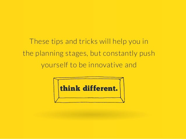 These tips and tricks will help you in the planning stages, but constantly push yourself to be innovative and think differ...