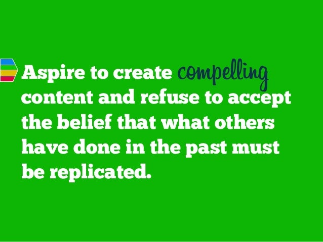 Aspire to create compelling content and refuse to accept the belief that what others have done in the past must be replica...