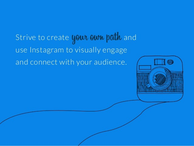 Strive to create  your own path and  use Instagram to visually engage and connect with your audience.