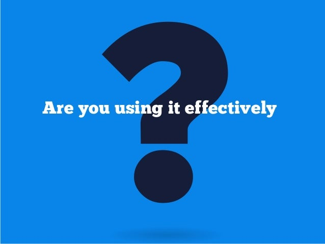 ?  Are you using it effectively