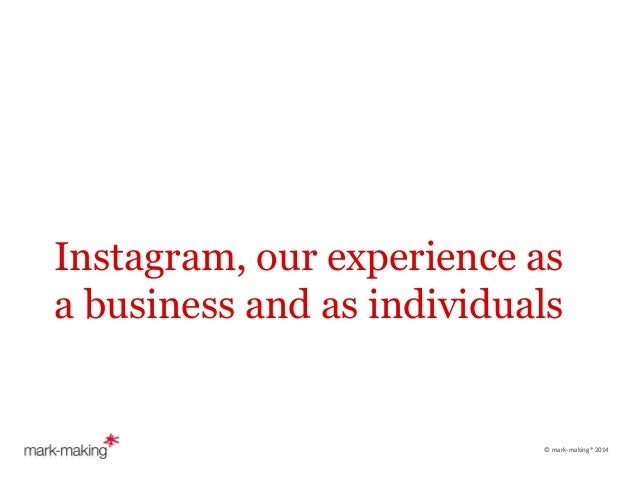 Instagram, our experience as a business and as individuals  	     	    ©	   mark-­‐making*	   2014