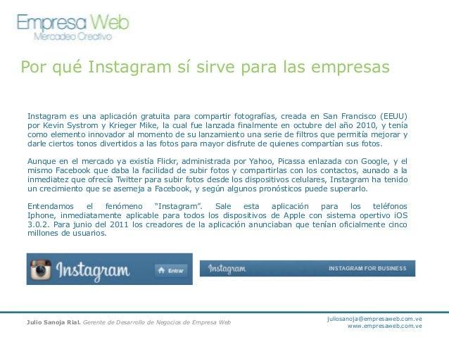 Por qué Instagram sí sirve para las empresas Instagram es una aplicación gratuita para compartir fotografías, creada en Sa...