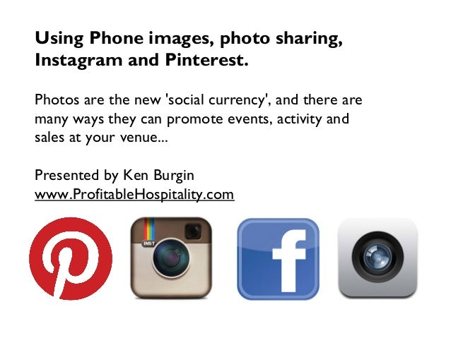 Using Phone images, photo sharing, Instagram and Pinterest. Photos are the new 'social currency', and there are many ways ...