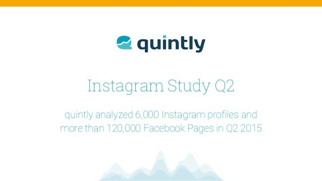 Instagram Study Q2 quintly analyzed 6,000 Instagram profiles and  more than 120,000 Facebook Pages in Q2 2015