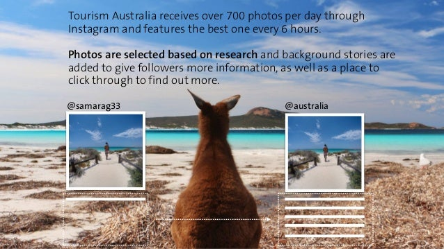 Tourism Australia receives over 700 photos per day through  Instagram and features the best one every 6 hours.  Photos are...